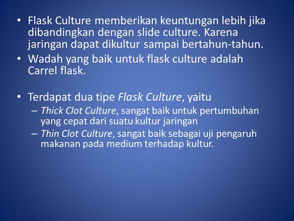 Flask Culture memberikan keuntungan lebih jika dibandingkan dengan slide culture. Karena jaringan dapat dikultur sampai bertahun-tahun. Wadah yang bai