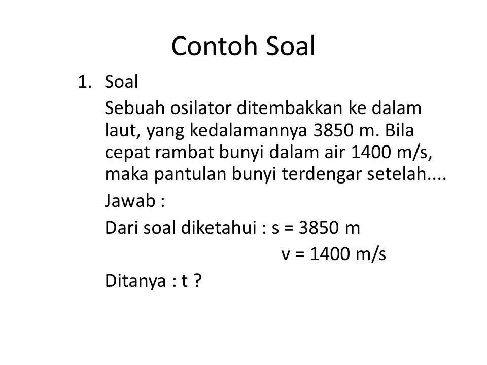 Contoh Soal 1.Soal Sebuah osilator ditembakkan ke dalam laut, yang kedalamannya 3850 m. Bila cepat rambat bunyi dalam air 1400 m/s, maka pantulan buny