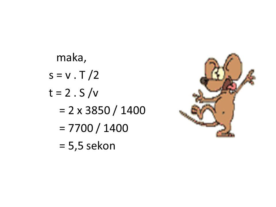 maka, s = v. T /2 t = 2. S /v = 2 x 3850 / 1400 = 7700 / 1400 = 5,5 sekon
