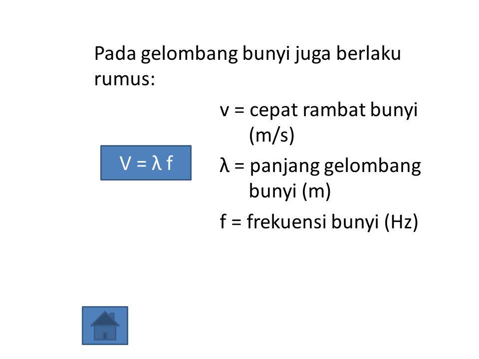Pada gelombang bunyi juga berlaku rumus: v = cepat rambat bunyi (m/s) λ = panjang gelombang bunyi (m) f = frekuensi bunyi (Hz) V = λ f