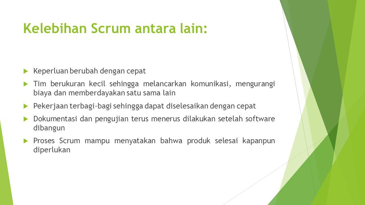 Kelebihan Scrum antara lain:  Keperluan berubah dengan cepat  Tim berukuran kecil sehingga melancarkan komunikasi, mengurangi biaya dan memberdayaka