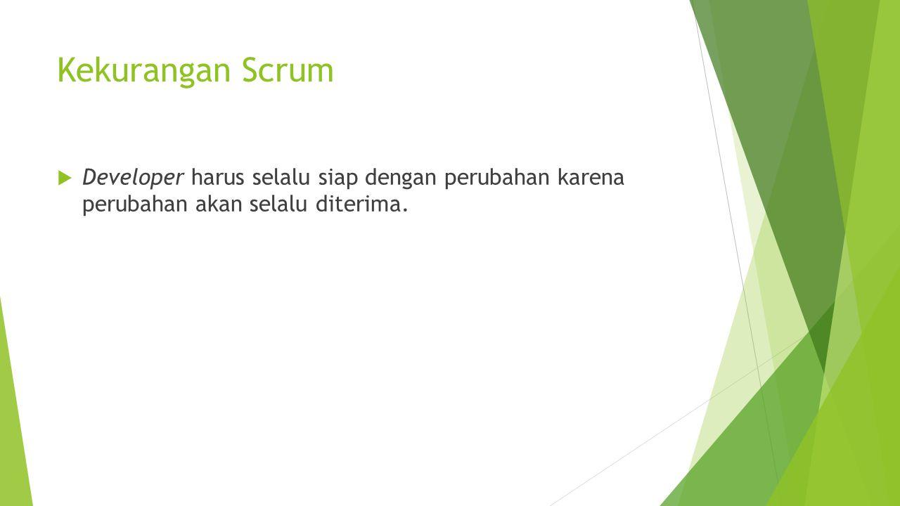 Kekurangan Scrum  Developer harus selalu siap dengan perubahan karena perubahan akan selalu diterima.