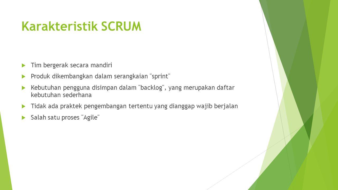 Karakteristik SCRUM  Tim bergerak secara mandiri  Produk dikembangkan dalam serangkaian sprint  Kebutuhan pengguna disimpan dalam backlog , yang merupakan daftar kebutuhan sederhana  Tidak ada praktek pengembangan tertentu yang dianggap wajib berjalan  Salah satu proses Agile