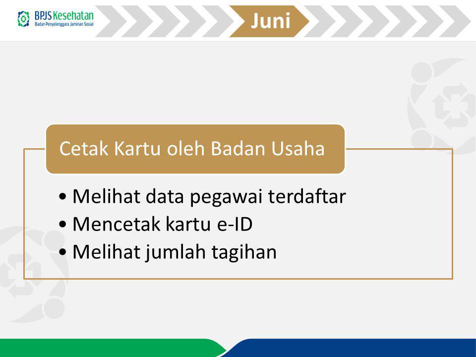 Melihat data pegawai terdaftar Mencetak kartu e-ID Melihat jumlah tagihan Cetak Kartu oleh Badan Usaha Juni