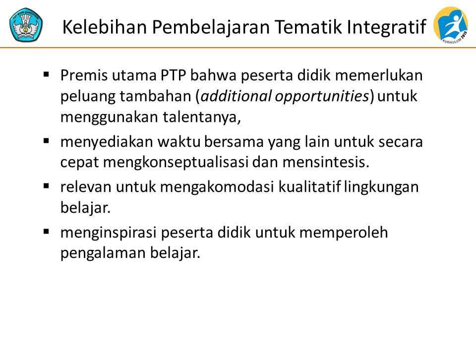 Kelebihan Pembelajaran Tematik Integratif  Premis utama PTP bahwa peserta didik memerlukan peluang tambahan (additional opportunities) untuk menggunakan talentanya,  menyediakan waktu bersama yang lain untuk secara cepat mengkonseptualisasi dan mensintesis.