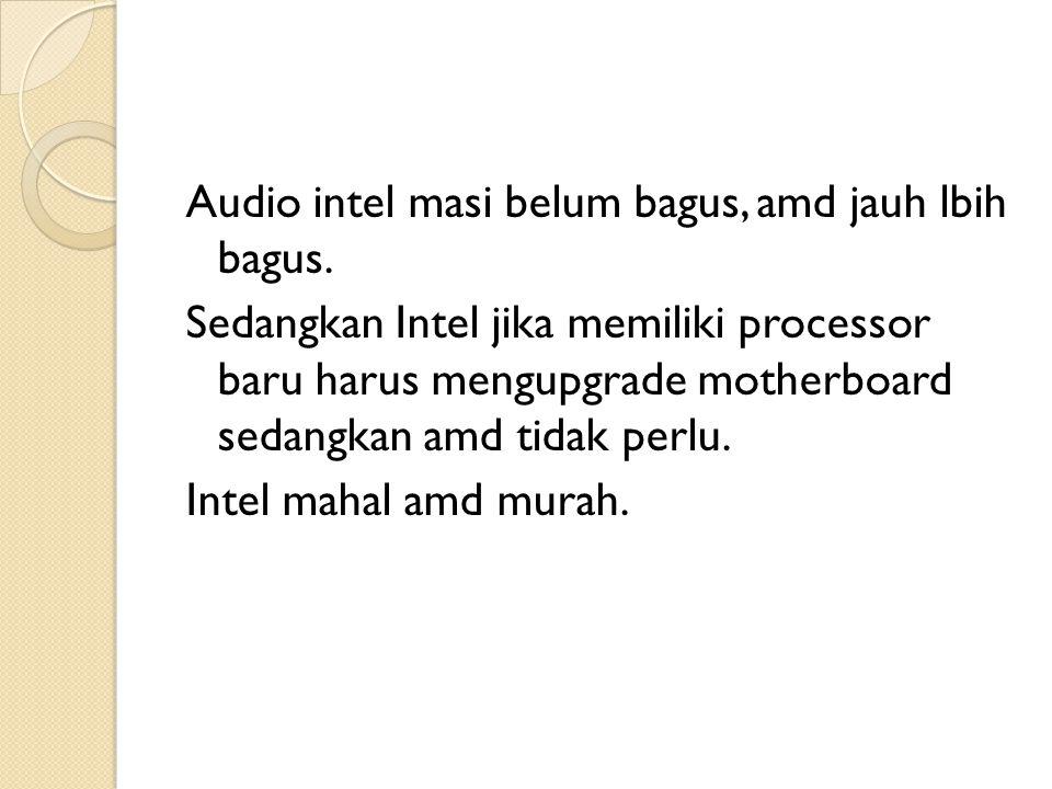 Audio intel masi belum bagus, amd jauh lbih bagus. Sedangkan Intel jika memiliki processor baru harus mengupgrade motherboard sedangkan amd tidak perl