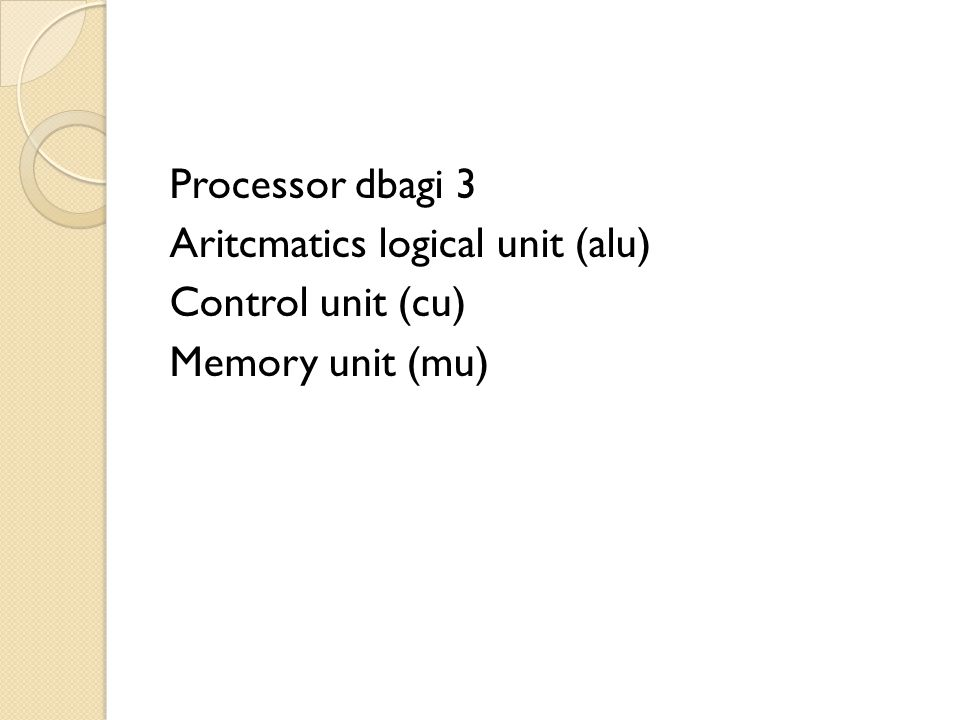 Processor dbagi 3 Aritcmatics logical unit (alu) Control unit (cu) Memory unit (mu)