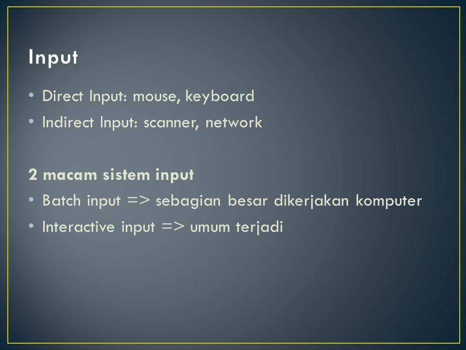 Direct Input: mouse, keyboard Indirect Input: scanner, network 2 macam sistem input Batch input => sebagian besar dikerjakan komputer Interactive inpu