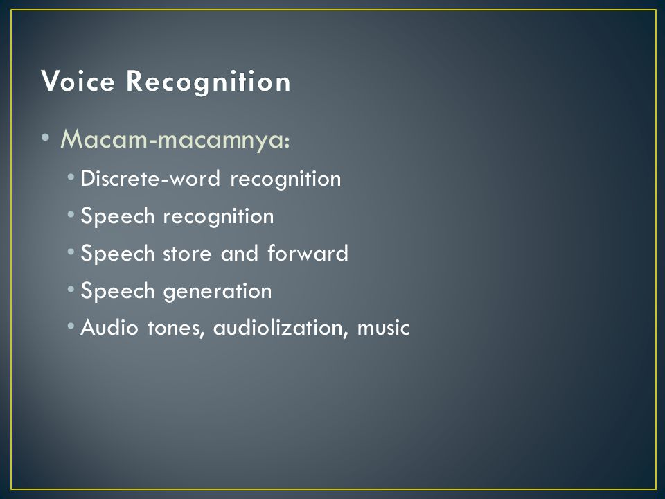 Macam-macamnya: Discrete-word recognition Speech recognition Speech store and forward Speech generation Audio tones, audiolization, music