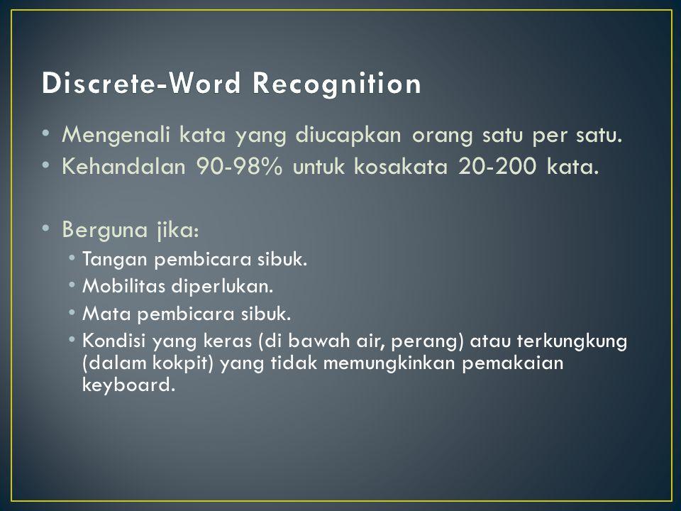 Mengenali kata yang diucapkan orang satu per satu. Kehandalan 90-98% untuk kosakata 20-200 kata. Berguna jika: Tangan pembicara sibuk. Mobilitas diper