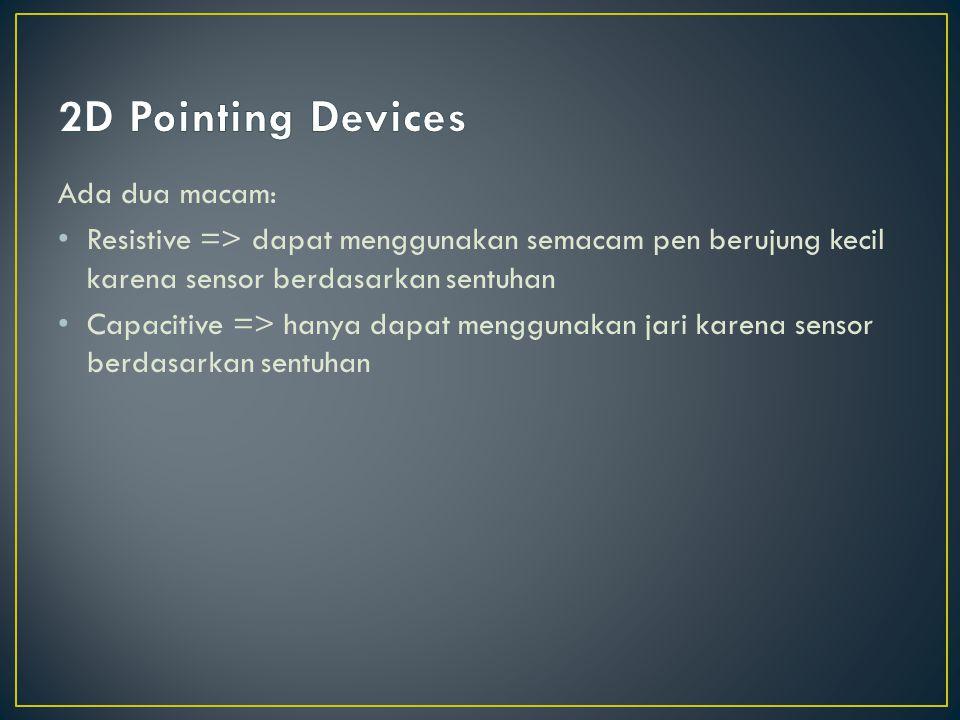 Ada dua macam: Resistive => dapat menggunakan semacam pen berujung kecil karena sensor berdasarkan sentuhan Capacitive => hanya dapat menggunakan jari