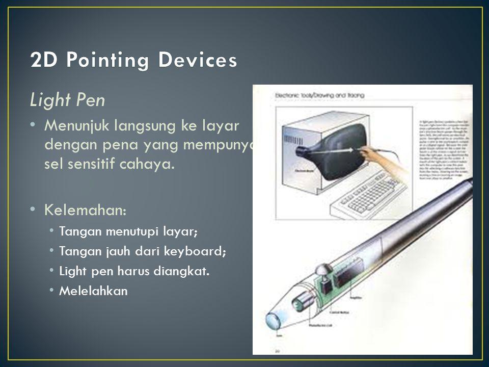 Light Pen Menunjuk langsung ke layar dengan pena yang mempunyai sel sensitif cahaya. Kelemahan: Tangan menutupi layar; Tangan jauh dari keyboard; Ligh