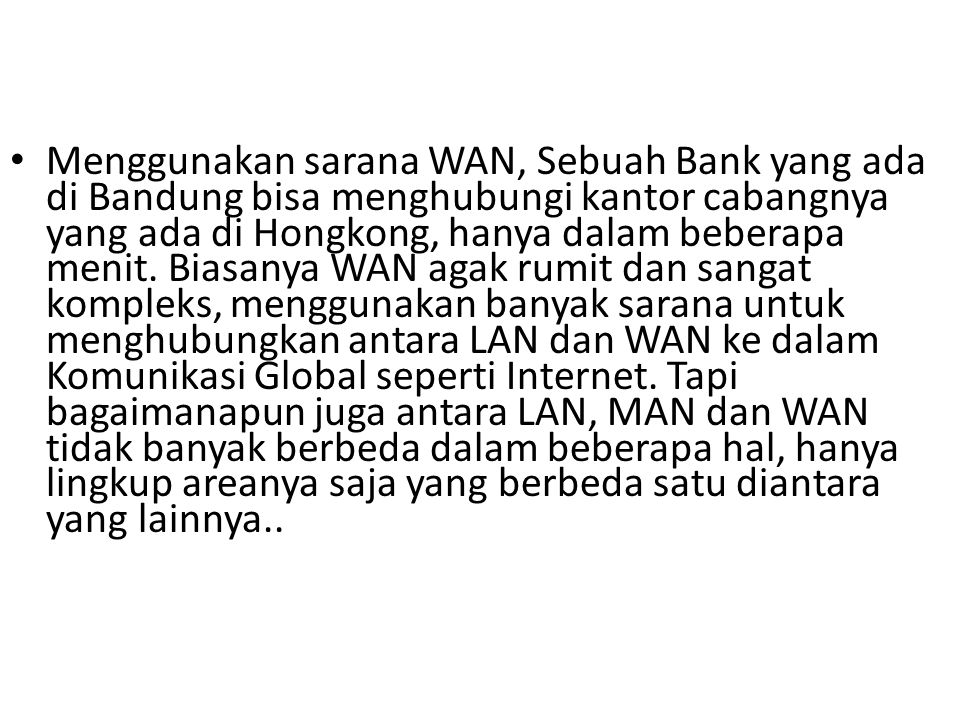 Menggunakan sarana WAN, Sebuah Bank yang ada di Bandung bisa menghubungi kantor cabangnya yang ada di Hongkong, hanya dalam beberapa menit. Biasanya W
