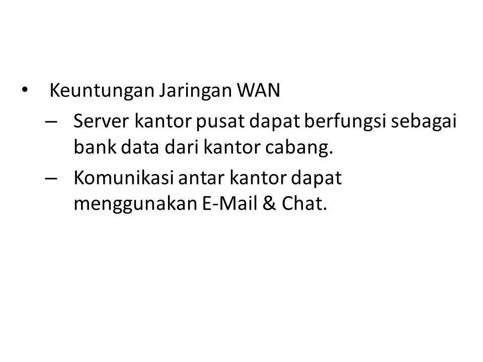 Keuntungan Jaringan WAN – Server kantor pusat dapat berfungsi sebagai bank data dari kantor cabang. – Komunikasi antar kantor dapat menggunakan E-Mail