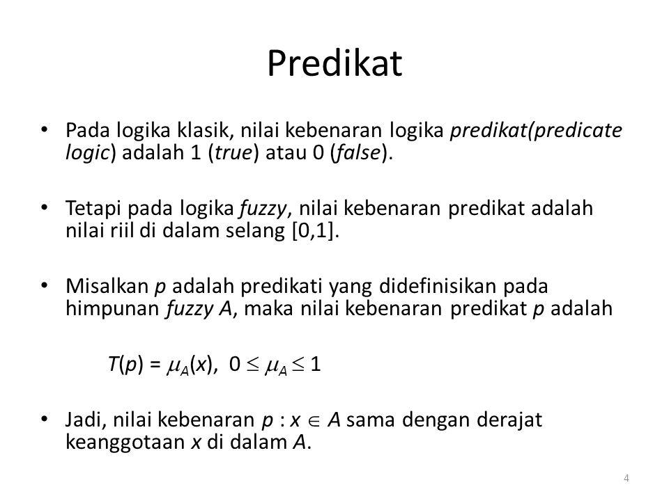Predikat Pada logika klasik, nilai kebenaran logika predikat(predicate logic) adalah 1 (true) atau 0 (false). Tetapi pada logika fuzzy, nilai kebenara