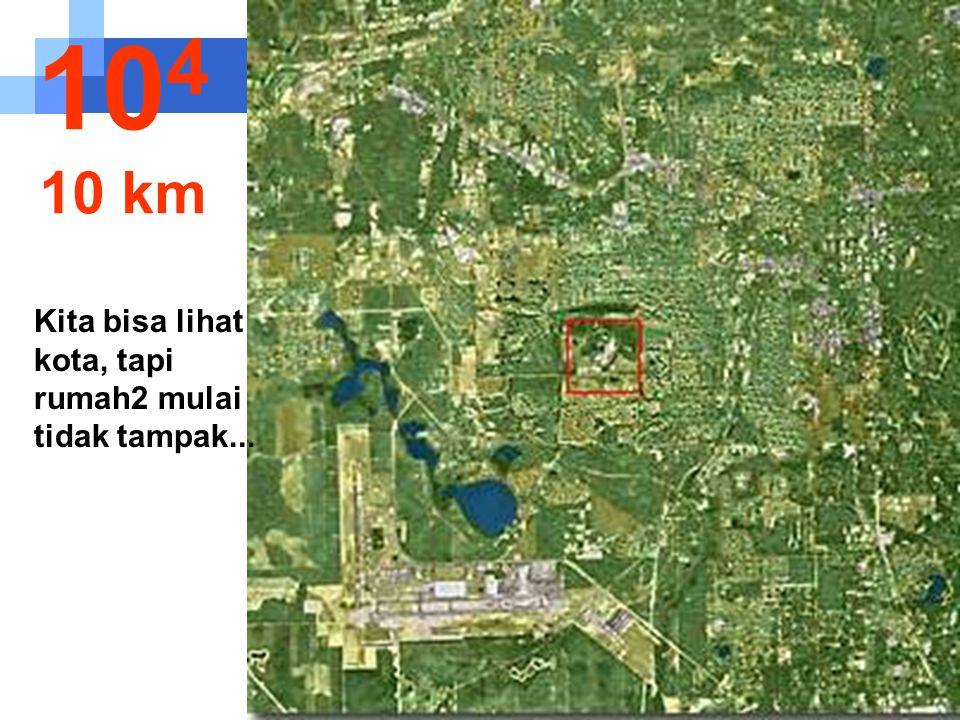 Kita bisa lihat kota, tapi rumah2 mulai tidak tampak... 10 4 10 km