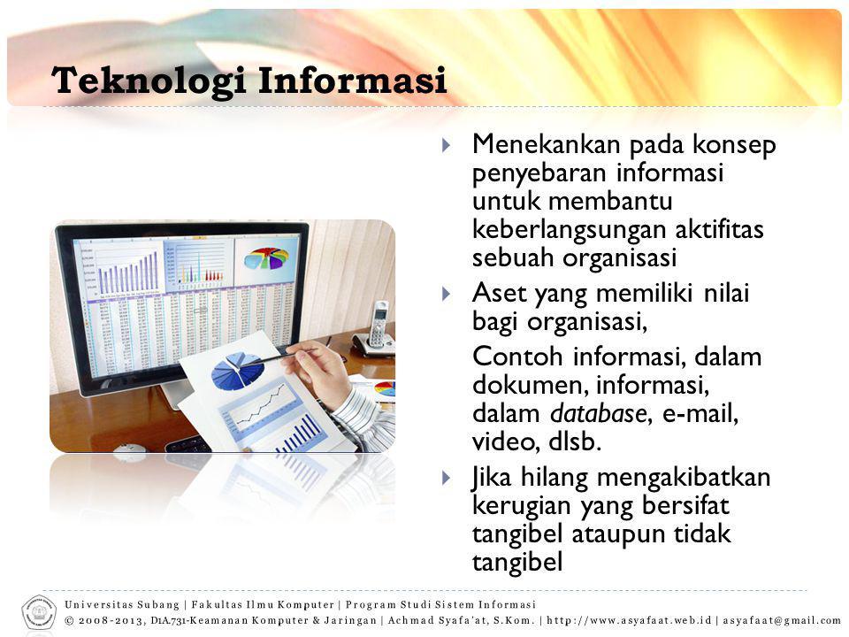 Teknologi Informasi  Menekankan pada konsep penyebaran informasi untuk membantu keberlangsungan aktifitas sebuah organisasi  Aset yang memiliki nilai bagi organisasi, Contoh informasi, dalam dokumen, informasi, dalam database, e-mail, video, dlsb.