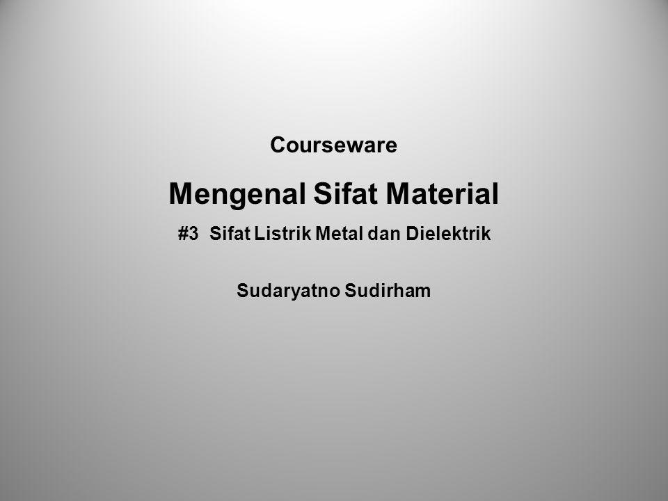 Courseware Mengenal Sifat Material #3 Sifat Listrik Metal dan Dielektrik Sudaryatno Sudirham