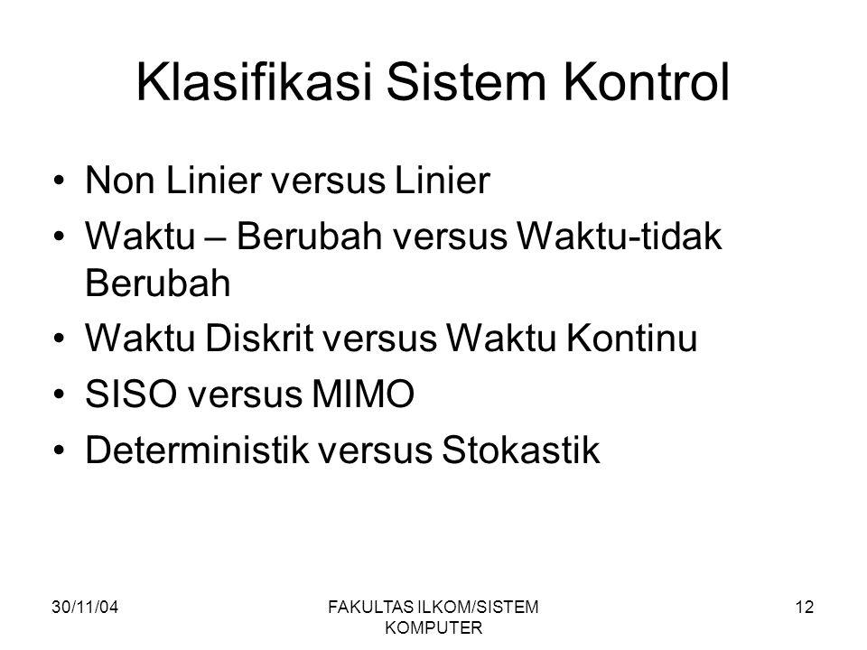30/11/04FAKULTAS ILKOM/SISTEM KOMPUTER 12 Klasifikasi Sistem Kontrol Non Linier versus Linier Waktu – Berubah versus Waktu-tidak Berubah Waktu Diskrit