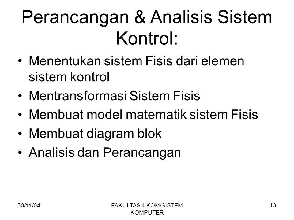 30/11/04FAKULTAS ILKOM/SISTEM KOMPUTER 13 Perancangan & Analisis Sistem Kontrol: Menentukan sistem Fisis dari elemen sistem kontrol Mentransformasi Si