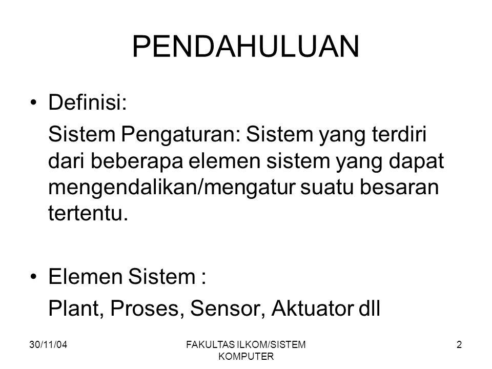 30/11/04FAKULTAS ILKOM/SISTEM KOMPUTER 2 PENDAHULUAN Definisi: Sistem Pengaturan: Sistem yang terdiri dari beberapa elemen sistem yang dapat mengendalikan/mengatur suatu besaran tertentu.