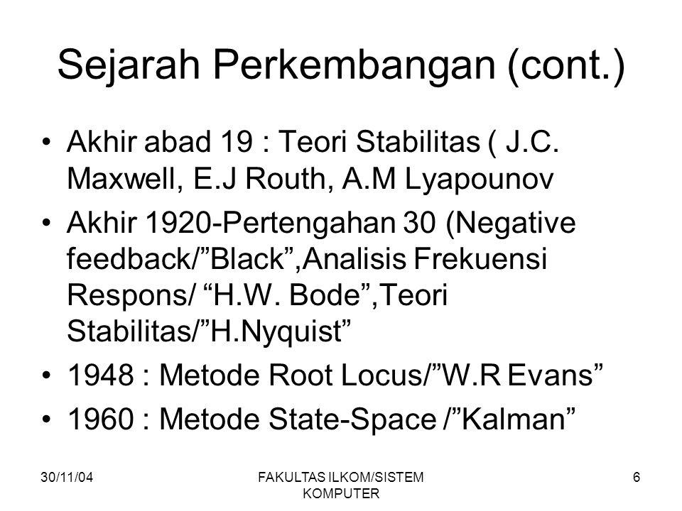 30/11/04FAKULTAS ILKOM/SISTEM KOMPUTER 6 Sejarah Perkembangan (cont.) Akhir abad 19 : Teori Stabilitas ( J.C. Maxwell, E.J Routh, A.M Lyapounov Akhir