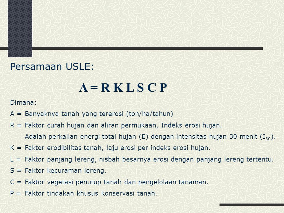 Persamaan USLE: A = R K L S C P Dimana: A =Banyaknya tanah yang tererosi (ton/ha/tahun) R =Faktor curah hujan dan aliran permukaan, Indeks erosi hujan.