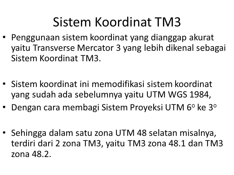 Sistem Koordinat TM3 Penggunaan sistem koordinat yang dianggap akurat yaitu Transverse Mercator 3 yang lebih dikenal sebagai Sistem Koordinat TM3. Sis