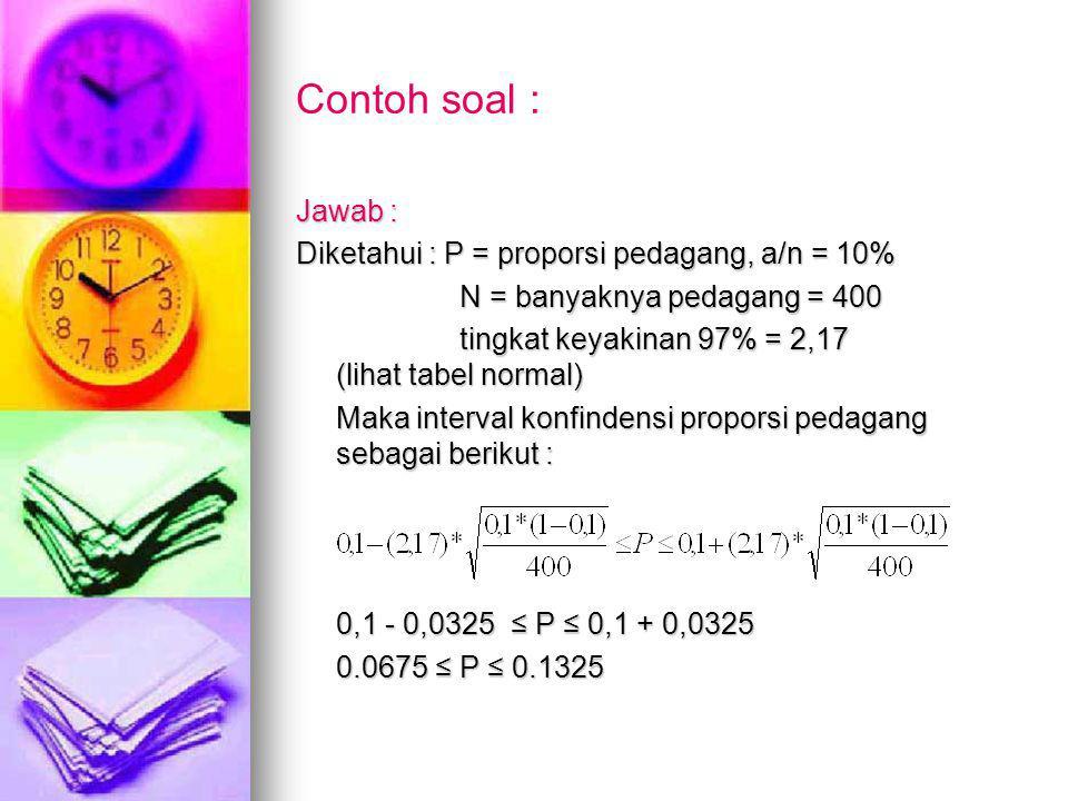 Contoh soal : Jawab : Diketahui : P = proporsi pedagang, a/n = 10% N = banyaknya pedagang = 400 N = banyaknya pedagang = 400 tingkat keyakinan 97% = 2,17 (lihat tabel normal) tingkat keyakinan 97% = 2,17 (lihat tabel normal) Maka interval konfindensi proporsi pedagang sebagai berikut : 0,1 - 0,0325 ≤ P ≤ 0,1 + 0,0325 0.0675 ≤ P ≤ 0.1325