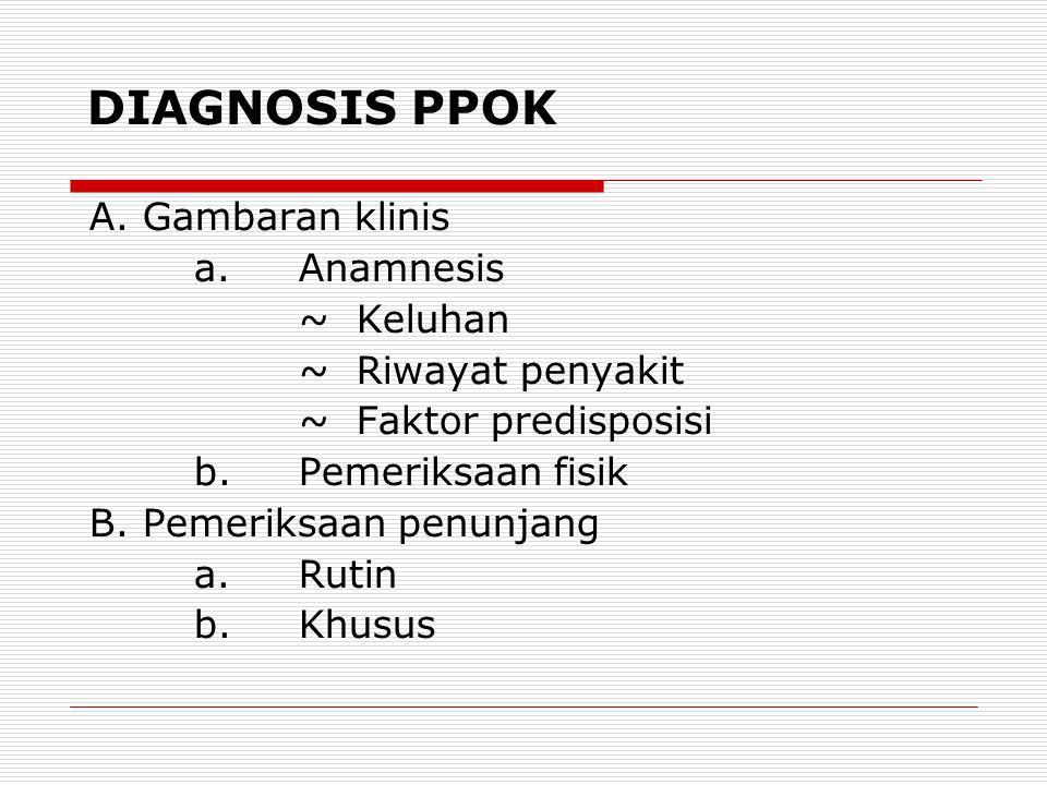 DIAGNOSIS PPOK A.Gambaran klinis a.Anamnesis ~ Keluhan ~ Riwayat penyakit ~ Faktor predisposisi b.Pemeriksaan fisik B.Pemeriksaan penunjang a.Rutin b.Khusus