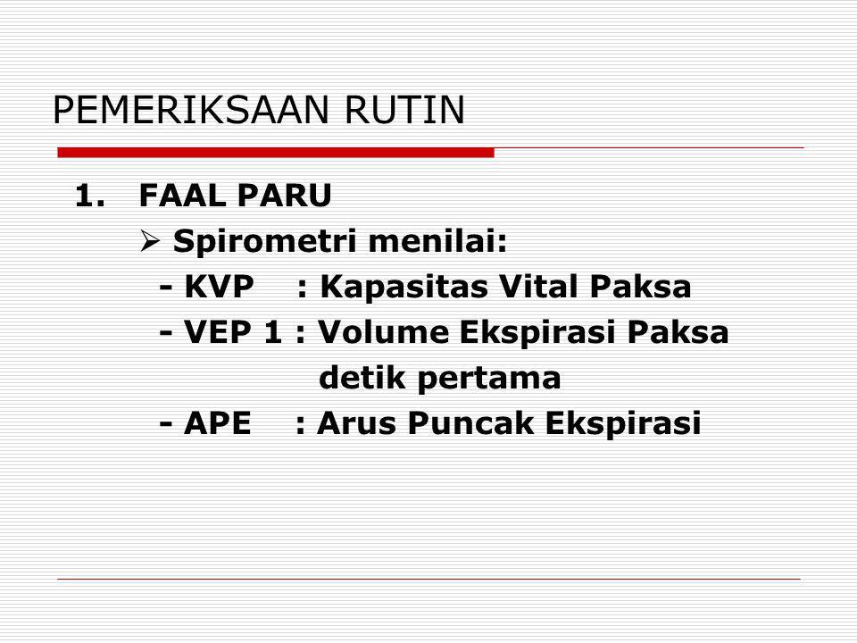 PEMERIKSAAN RUTIN 1. FAAL PARU  Spirometri menilai: - KVP : Kapasitas Vital Paksa - VEP 1 : Volume Ekspirasi Paksa detik pertama - APE : Arus Puncak