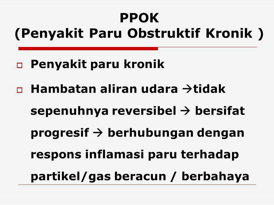 PPOK (Penyakit Paru Obstruktif Kronik )   Penyakit paru kronik  Hambatan aliran udara  tidak sepenuhnya reversibel  bersifat progresif  berhubungan dengan respons inflamasi paru terhadap partikel/gas beracun / berbahaya