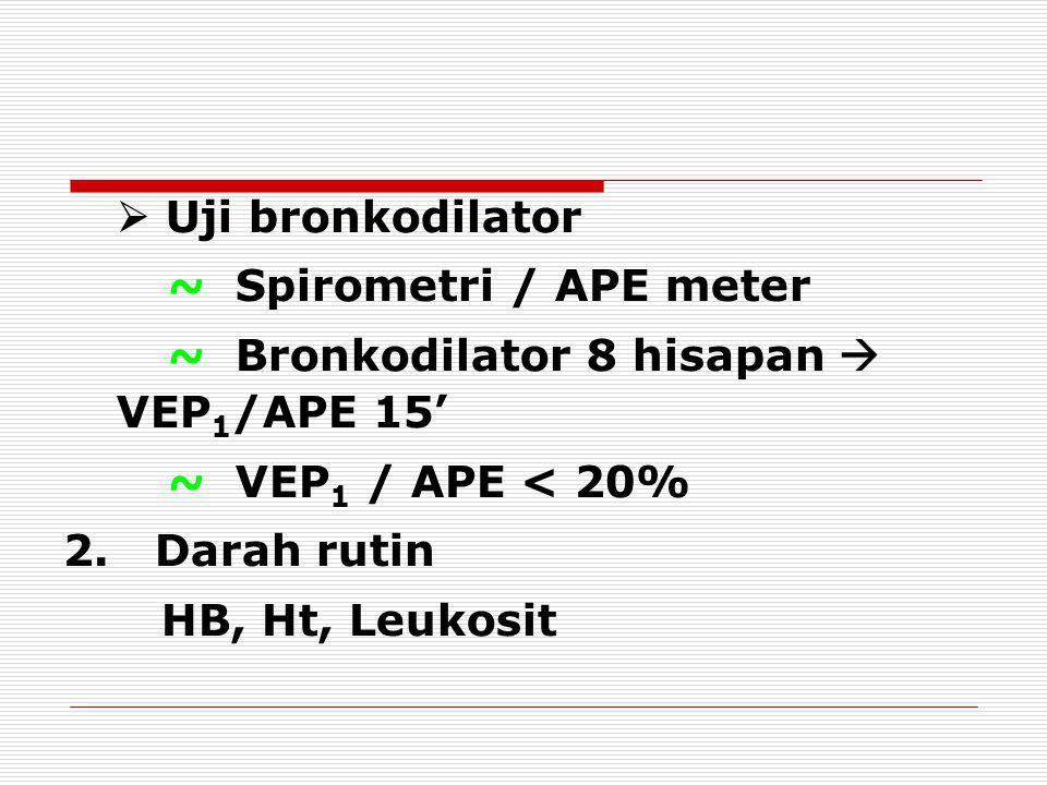  Uji bronkodilator ~ Spirometri / APE meter ~ Bronkodilator 8 hisapan  VEP 1 /APE 15' ~ VEP 1 / APE < 20% 2. Darah rutin HB, Ht, Leukosit