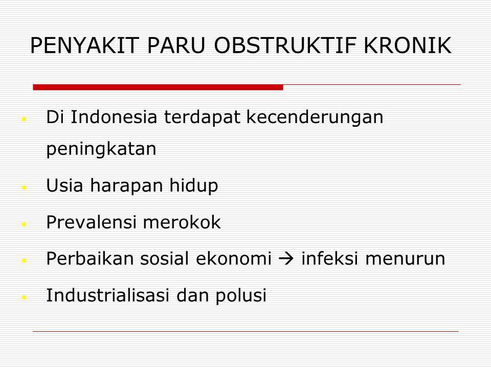 Di Indonesia terdapat kecenderungan peningkatan Usia harapan hidup Prevalensi merokok Perbaikan sosial ekonomi  infeksi menurun Industrialisasi dan polusi PENYAKIT PARU OBSTRUKTIF KRONIK