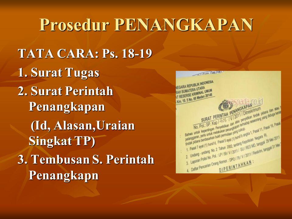 Prosedur PENANGKAPAN TATA CARA: Ps. 18-19 1. Surat Tugas 2. Surat Perintah Penangkapan (Id, Alasan,Uraian Singkat TP) (Id, Alasan,Uraian Singkat TP) 3