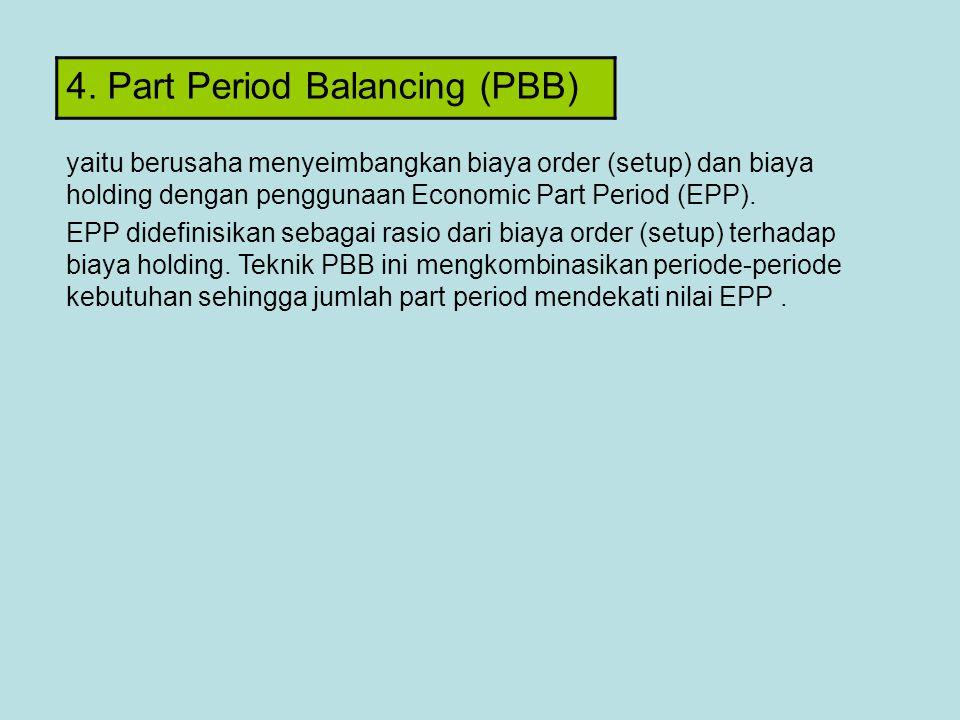 4. Part Period Balancing (PBB) yaitu berusaha menyeimbangkan biaya order (setup) dan biaya holding dengan penggunaan Economic Part Period (EPP). EPP d