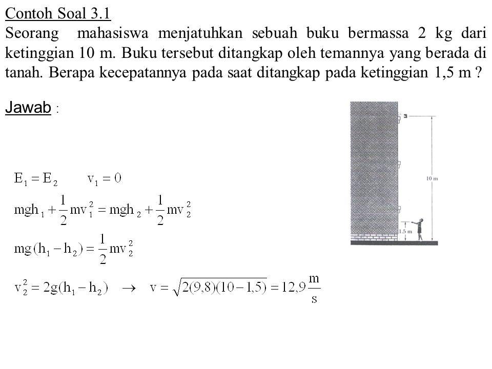 Contoh Soal 3.1 Seorang mahasiswa menjatuhkan sebuah buku bermassa 2 kg dari ketinggian 10 m. Buku tersebut ditangkap oleh temannya yang berada di tan
