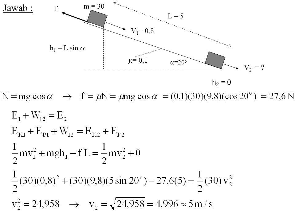 Jawab : L = 5  =20 o  = 0,1 m = 30 f V 2 = ? V 1 = 0,8 h 1 = L sin  h 2 = 0