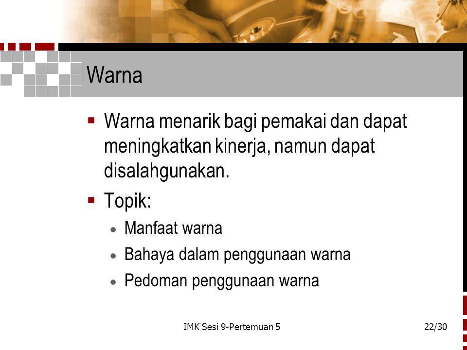 IMK Sesi 9-Pertemuan 522/30 Warna  Warna menarik bagi pemakai dan dapat meningkatkan kinerja, namun dapat disalahgunakan.