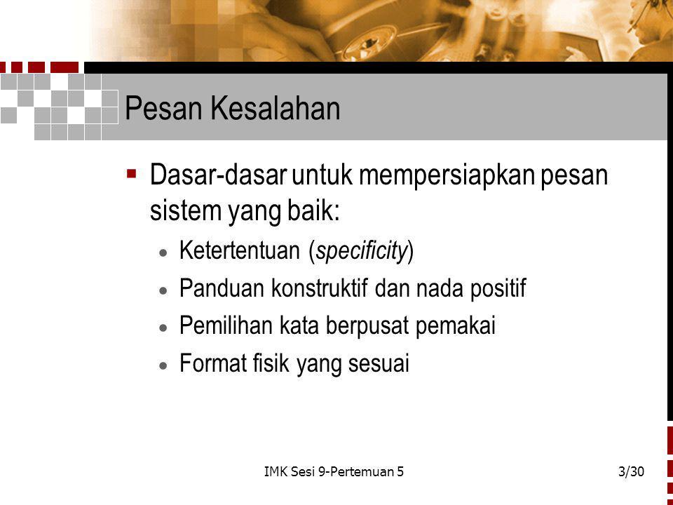 IMK Sesi 9-Pertemuan 53/30 Pesan Kesalahan  Dasar-dasar untuk mempersiapkan pesan sistem yang baik:  Ketertentuan ( specificity )  Panduan konstruktif dan nada positif  Pemilihan kata berpusat pemakai  Format fisik yang sesuai