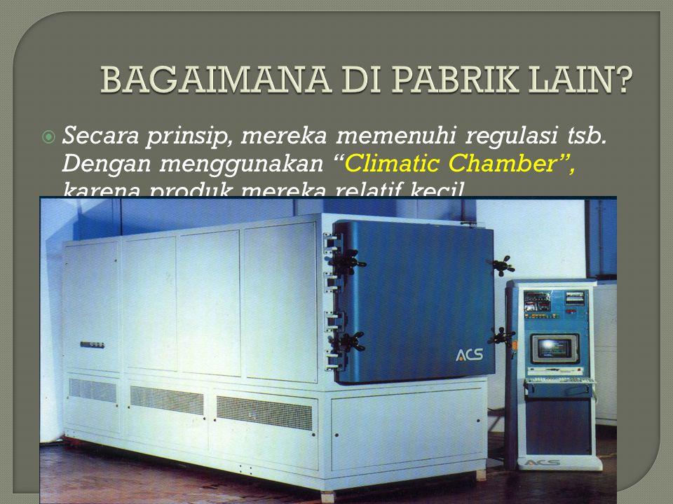 """ Secara prinsip, mereka memenuhi regulasi tsb. Dengan menggunakan """"Climatic Chamber"""", karena produk mereka relatif kecil."""