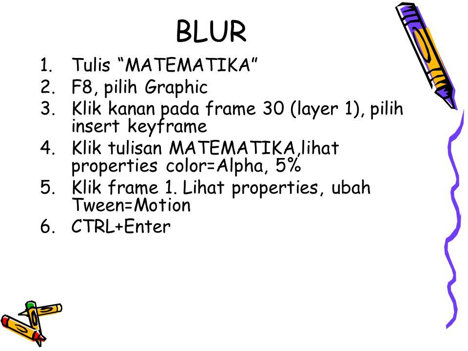 BLUR 1.Tulis MATEMATIKA 2.F8, pilih Graphic 3.Klik kanan pada frame 30 (layer 1), pilih insert keyframe 4.Klik tulisan MATEMATIKA,lihat properties color=Alpha, 5% 5.Klik frame 1.