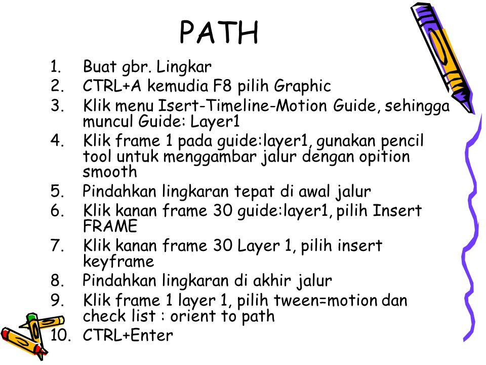 PATH 1.Buat gbr. Lingkar 2.CTRL+A kemudia F8 pilih Graphic 3.Klik menu Isert-Timeline-Motion Guide, sehingga muncul Guide: Layer1 4.Klik frame 1 pada