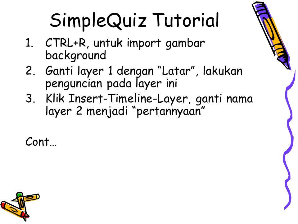 SimpleQuiz Tutorial 1.CTRL+R, untuk import gambar background 2.Ganti layer 1 dengan Latar , lakukan penguncian pada layer ini 3.Klik Insert-Timeline-Layer, ganti nama layer 2 menjadi pertannyaan Cont…