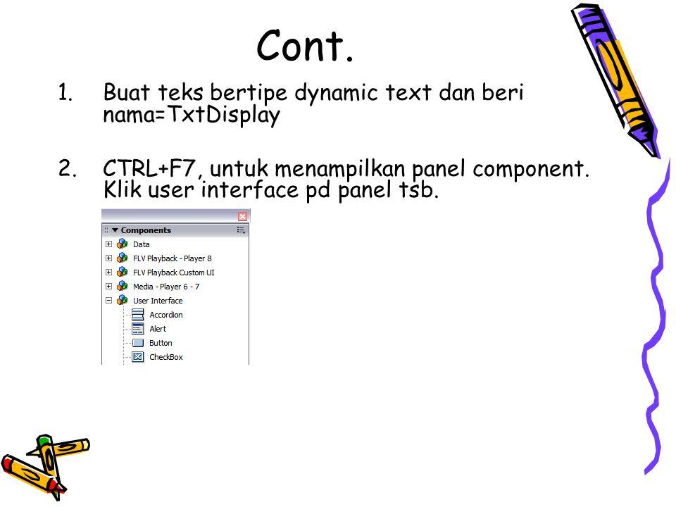 1.Buat teks bertipe dynamic text dan beri nama=TxtDisplay 2.CTRL+F7, untuk menampilkan panel component.