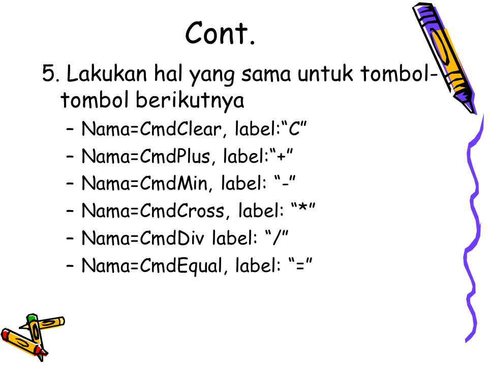 """Cont. 5. Lakukan hal yang sama untuk tombol- tombol berikutnya –Nama=CmdClear, label:""""C"""" –Nama=CmdPlus, label:""""+"""" –Nama=CmdMin, label: """"-"""" –Nama=CmdCr"""