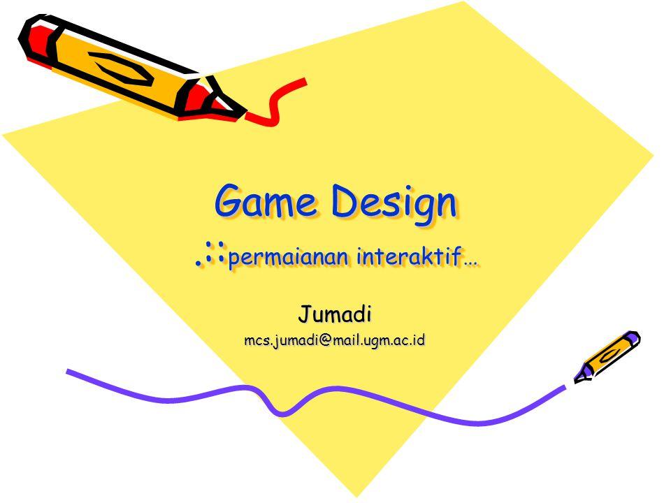 Game Design.:: permaianan interaktif… Jumadimcs.jumadi@mail.ugm.ac.id