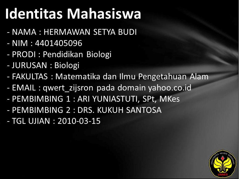 Identitas Mahasiswa - NAMA : HERMAWAN SETYA BUDI - NIM : 4401405096 - PRODI : Pendidikan Biologi - JURUSAN : Biologi - FAKULTAS : Matematika dan Ilmu Pengetahuan Alam - EMAIL : qwert_zijsron pada domain yahoo.co.id - PEMBIMBING 1 : ARI YUNIASTUTI, SPt, MKes - PEMBIMBING 2 : DRS.