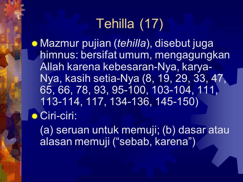 Tehilla (17)  Mazmur pujian (tehilla), disebut juga himnus: bersifat umum, mengagungkan Allah karena kebesaran-Nya, karya- Nya, kasih setia-Nya (8, 1