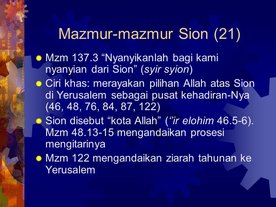 "Mazmur-mazmur Sion (21)  Mzm 137.3 ""Nyanyikanlah bagi kami nyanyian dari Sion"" (syir syion)  Ciri khas: merayakan pilihan Allah atas Sion di Yerusal"
